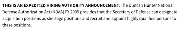 Screenshot from USAJobs.gov: This is an expedited hiring authority announcement. The Duncan Hunter National Defense Authorization Act (NDAA) FY 2009 provides that the Secretary of Defense can designate acquisition positions as shortage positions and recruit and appoint highly qualified persons to these positions.