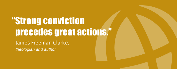"""Strong conviction precedes great actions."" James Freeman Clarke, theologian and author"