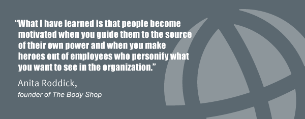 """What I have learned is that people become motivated when you guide them to the source of their own power and when you make heroes out of employees who personify what you want to see in the organization."" Anita Roddick, founder of The Body Shop"